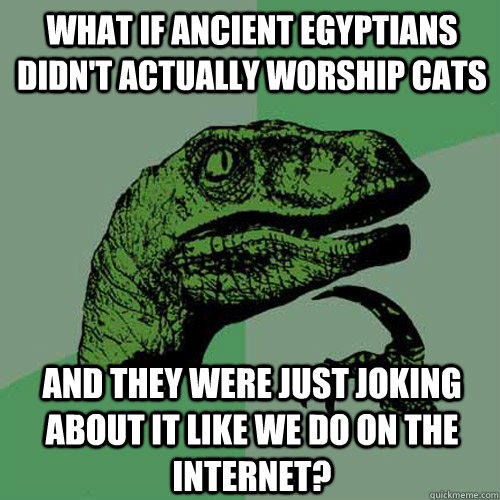 what if ancient Egyptians didn't actually worship cats  and they were just joking about it like we do on the internet? - what if ancient Egyptians didn't actually worship cats  and they were just joking about it like we do on the internet?  Philosoraptor