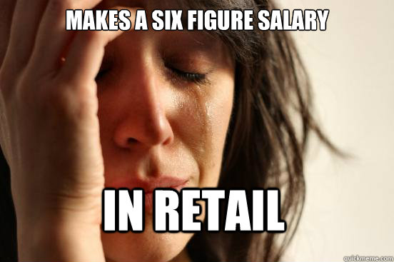 makes a six figure salary in retail - makes a six figure salary in retail  First World Problems