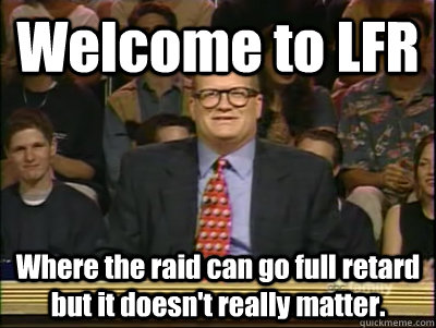 Welcome to LFR Where the raid can go full retard but it doesn't really matter. - Welcome to LFR Where the raid can go full retard but it doesn't really matter.  Its time to play drew carey
