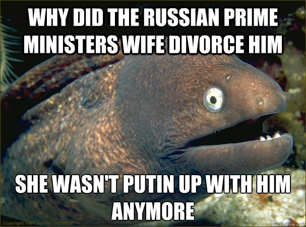 why did the Russian prime ministers wife divorce him she wasn't putin up with him anymore - why did the Russian prime ministers wife divorce him she wasn't putin up with him anymore  Bad Joke Eel