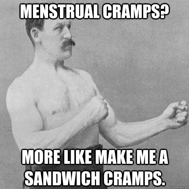 Menstrual cramps?  More like make me a sandwich cramps. - Menstrual cramps?  More like make me a sandwich cramps.  Misc