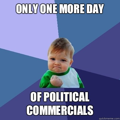 Only one more day Of political commercials - Only one more day Of political commercials  Success Kid