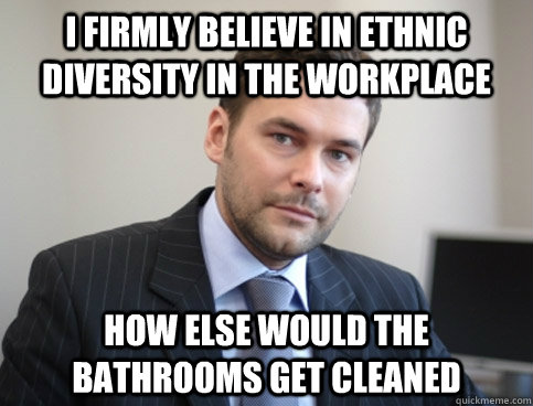 I firmly believe in ethnic diversity in the workplace How else would the bathrooms get cleaned