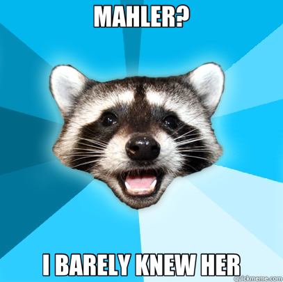 MAHLER? I BARELY KNEW HER - MAHLER? I BARELY KNEW HER  Lame Pun Coon