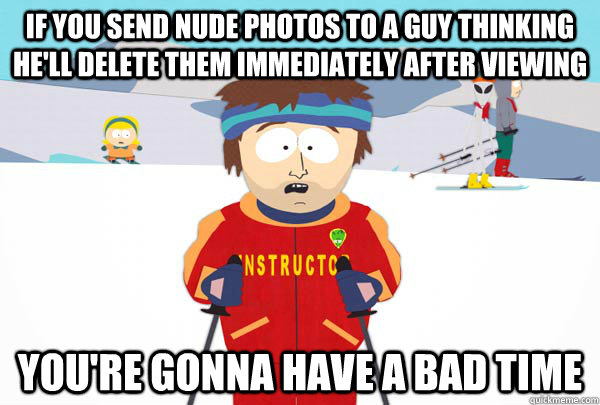 If you send nude photos to a guy thinking he'll delete them immediately after viewing You're gonna have a bad time - If you send nude photos to a guy thinking he'll delete them immediately after viewing You're gonna have a bad time  Super Cool Ski Instructor