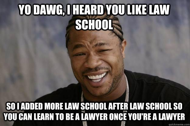 f152255efb812419621fdf285fb4b6e477167af31259e4321f033dc02910f771 yo dawg, i heard you like law school so i added more law school,Meme Law