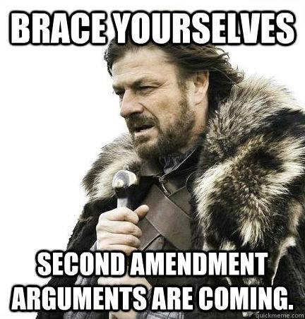 Brace Yourselves Second Amendment Arguments are coming.