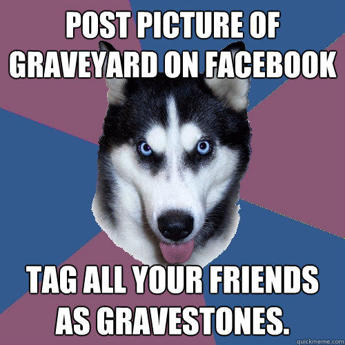 post picture of graveyard on facebook tag all your friends as gravestones.  Creeper Canine