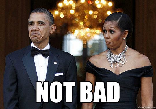 Not Bad - Obama Not Bad - quickmeme