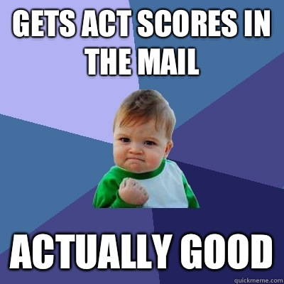Gets ACT scores in the mail Actually good - Gets ACT scores in the mail Actually good  Success Kid