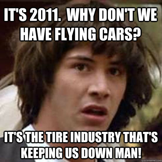 it's 2011.  Why don't we have flying cars? it's the tire industry that's keeping us down man! - it's 2011.  Why don't we have flying cars? it's the tire industry that's keeping us down man!  conspiracy keanu