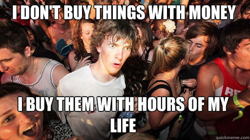 I don't buy things with money  I buy them with hours of my life - I don't buy things with money  I buy them with hours of my life  Sudden Clarity Clarence