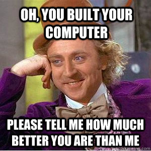 Oh, you built your computer Please tell me how much better you are than me