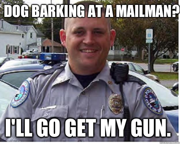 Dog barking at a mailman? I'll go get my gun.