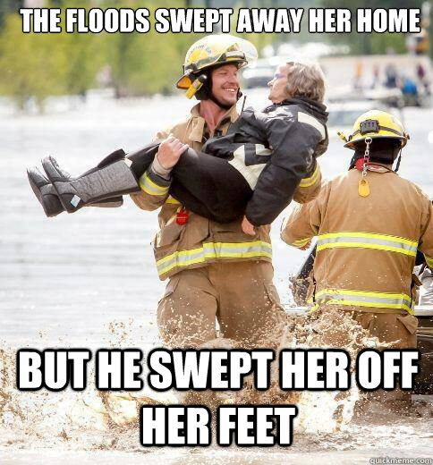 The floods swept away her home But he swept her off her feet - The floods swept away her home But he swept her off her feet  Ridiculously Photogenic Responder