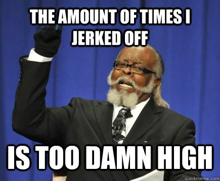 The amount of times I jerked off Is too damn high - The amount of times I jerked off Is too damn high  Too Damn High
