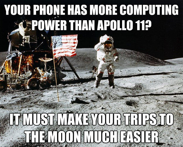 Your Phone has more computing power than apollo 11? It must make your trips to the moon much easier  Unimpressed Astronaut