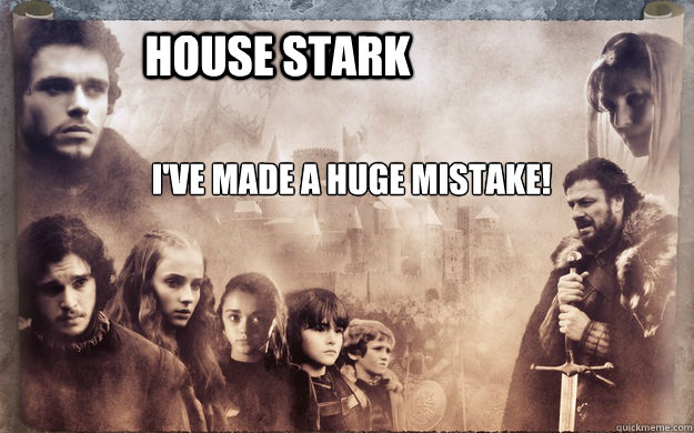 House Stark I've made a huge mistake!