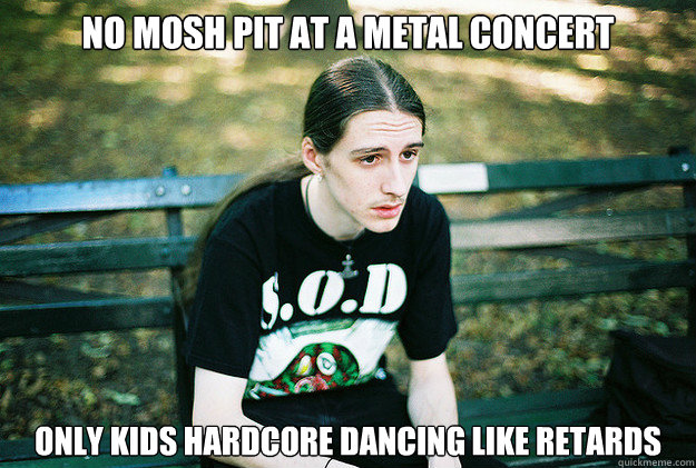 NO MOSH PIT at A METAL CONCERT ONLY kids hardcore dancing like retards - NO MOSH PIT at A METAL CONCERT ONLY kids hardcore dancing like retards  First World Metal Problems