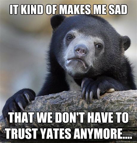 It kind of makes me sad that we don't have to trust Yates anymore....  - It kind of makes me sad that we don't have to trust Yates anymore....   Confession Bear