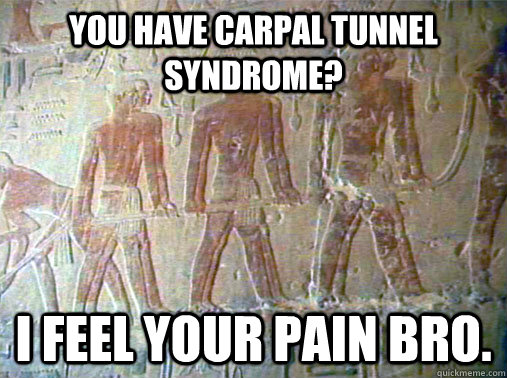 you have Carpal tunnel syndrome? i feel your pain bro.