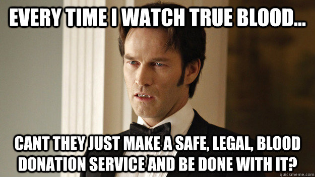 Every time I watch True Blood... Cant they just make a safe, legal, blood donation service and be done with it?  True Blood