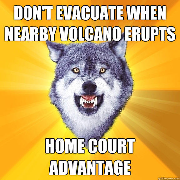 Don't evacuate when nearby volcano erupts home court advantage - Don't evacuate when nearby volcano erupts home court advantage  Courage Wolf