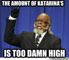 The amount of Katarina's is too damn high