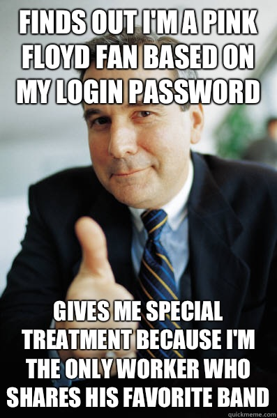Finds out I'm a pink Floyd fan based on my login password Gives me special treatment because I'm the only worker who shares his favorite band - Finds out I'm a pink Floyd fan based on my login password Gives me special treatment because I'm the only worker who shares his favorite band  Good Guy Boss