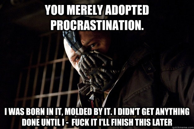 You merely adopted Procrastination. I was born in it, molded by it. I didn't get anything done until I -  Fuck it i'll finish this later - You merely adopted Procrastination. I was born in it, molded by it. I didn't get anything done until I -  Fuck it i'll finish this later  Angry Bane