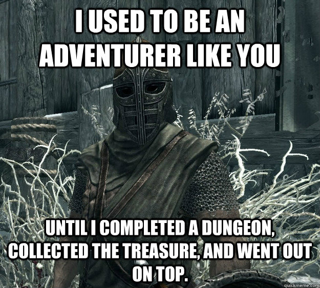 I used to be an adventurer like you Until I completed a dungeon, collected the treasure, and went out on top.