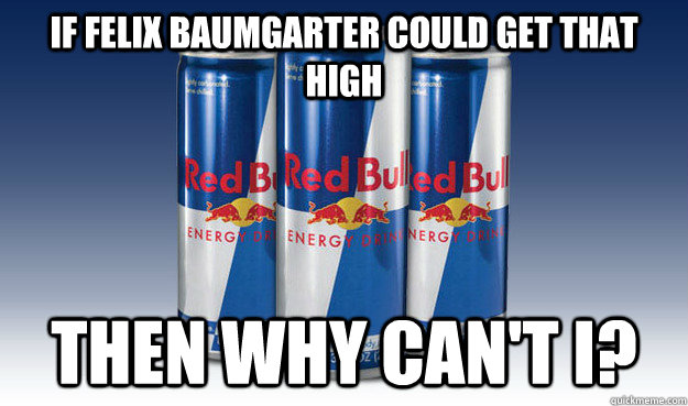 If Felix Baumgarter could get that high Then why can't i? - If Felix Baumgarter could get that high Then why can't i?  Good Guy Redbull