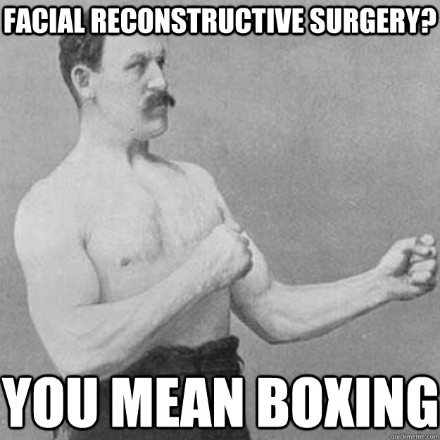 Facial reconstructive surgery? you mean boxing - Facial reconstructive surgery? you mean boxing  overly manly man