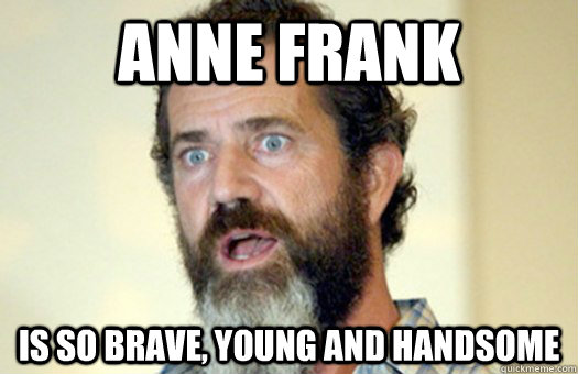 Anne frank is so brave, young and handsome  Lax Bro Mel Gibson