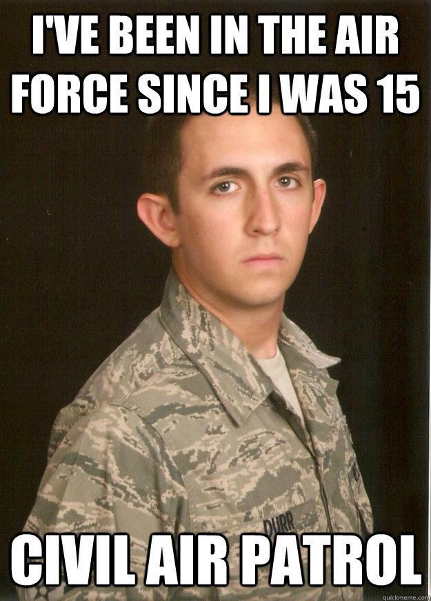 I've been in the Air Force since I was 15 Civil Air Patrol