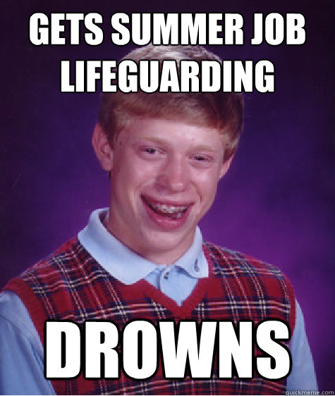 Gets summer job lifeguarding drowns - Gets summer job lifeguarding drowns  Bad Luck Brian