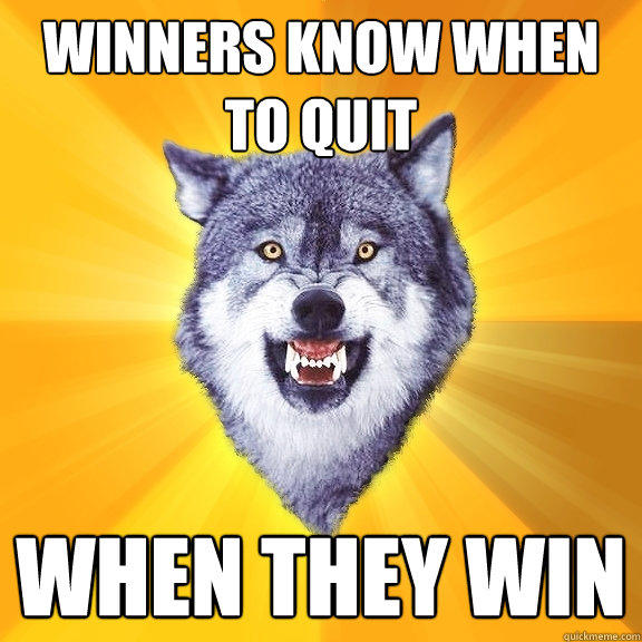 winners know when to quit when they win - winners know when to quit when they win  Courage Wolf