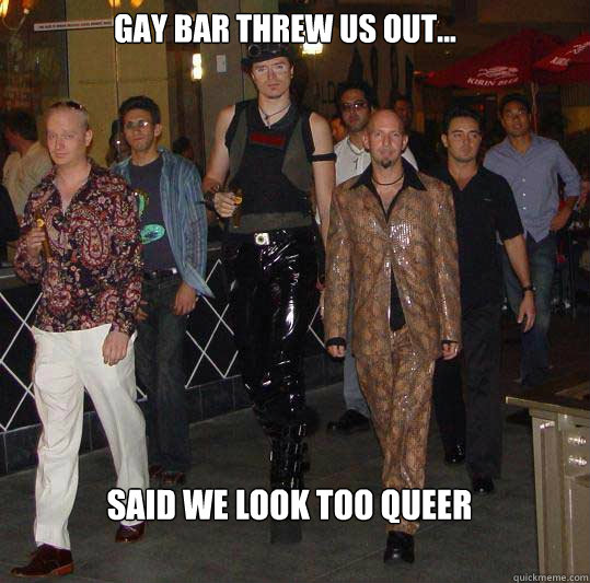 Gay bar threw us out... said we look too queer