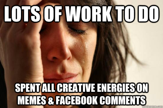 Lots of work to do… spent all creative [energy] on memes [and] Facebook comments.