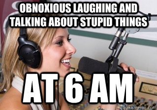 obnoxious laughing and talking about stupid things  at 6 AM - obnoxious laughing and talking about stupid things  at 6 AM  scumbag radio dj