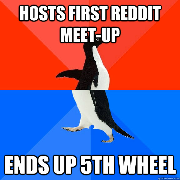 Hosts first reddit meet-up Ends up 5th wheel - Hosts first reddit meet-up Ends up 5th wheel  Socially Awesome Awkward Penguin