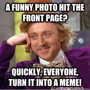 a funny photo hit the front page? quickly, everyone, turn it into a meme! - a funny photo hit the front page? quickly, everyone, turn it into a meme!  Condescending Wonka