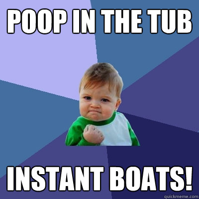 Poop in the tub Instant boats! - Poop in the tub Instant boats!  Success Kid
