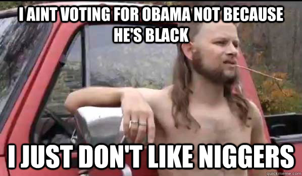 I aint voting for obama not because he's black I just don't like niggers - I aint voting for obama not because he's black I just don't like niggers  Almost Politically Correct Redneck