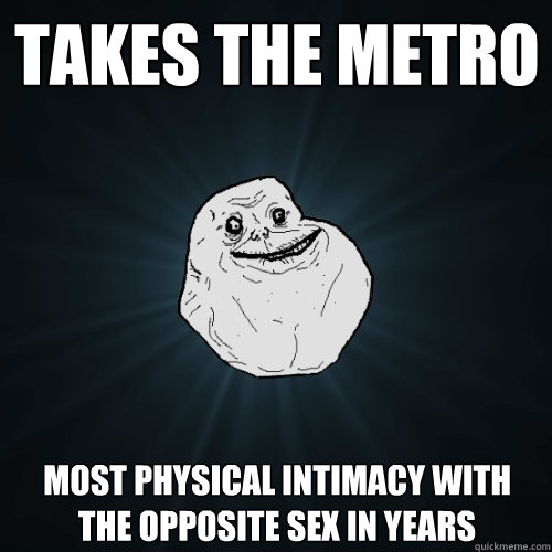 takes the metro most physical intimacy with the opposite sex in years - takes the metro most physical intimacy with the opposite sex in years  Forever Alone