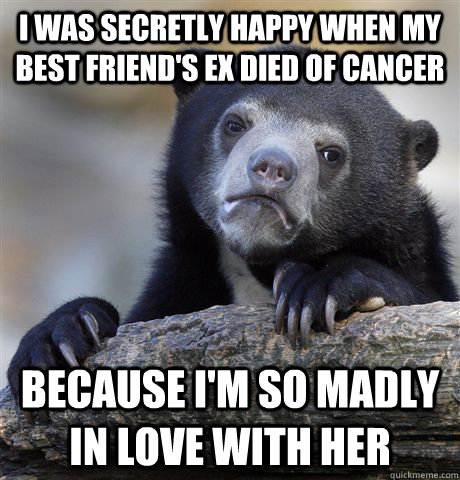 I was secretly happy when my best friend's ex died of cancer because I'm so madly in love with her - I was secretly happy when my best friend's ex died of cancer because I'm so madly in love with her  Confession Bear
