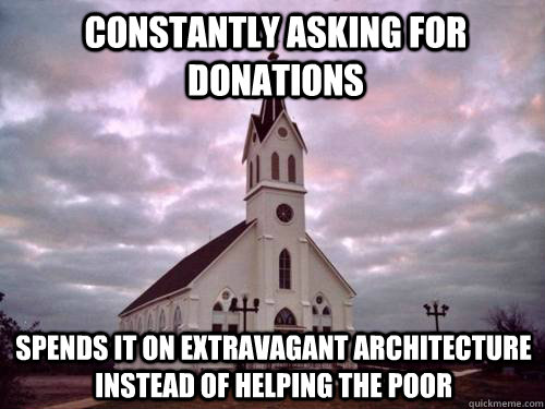 Constantly asking for donations spends it on extravagant architecture instead of helping the poor - Constantly asking for donations spends it on extravagant architecture instead of helping the poor  Scumbag Church