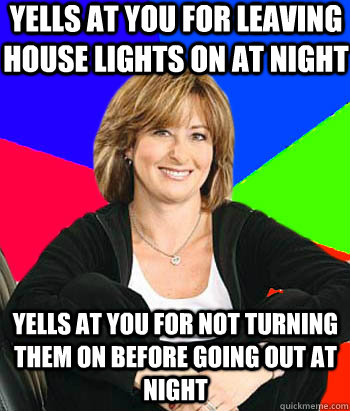Yells at you for leaving house lights on at night Yells at you for not turning them on before going out at night - Yells at you for leaving house lights on at night Yells at you for not turning them on before going out at night  Sheltering Suburban Mom