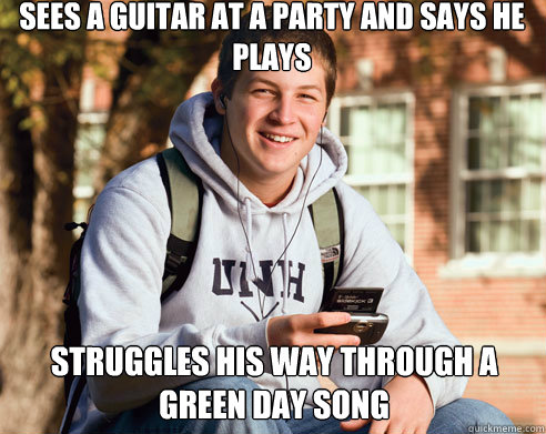 sees a guitar at a party and says he plays struggles his way through a green day song - sees a guitar at a party and says he plays struggles his way through a green day song  College Freshman