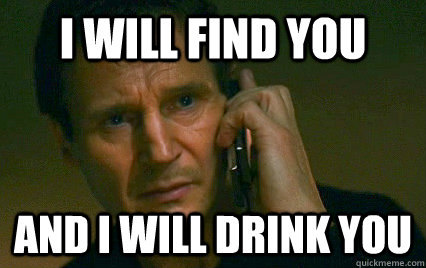 I WILL FIND YOU and i will drink you  Angry Liam Neeson